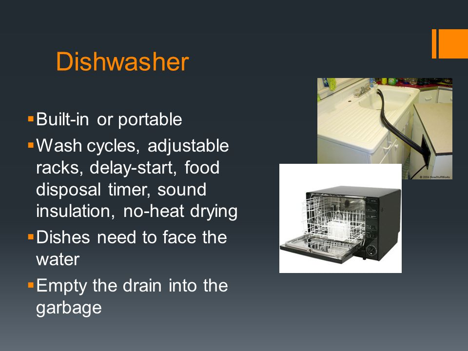 Dishwasher  Built-in or portable  Wash cycles, adjustable racks, delay-start, food disposal timer, sound insulation, no-heat drying  Dishes need to face the water  Empty the drain into the garbage