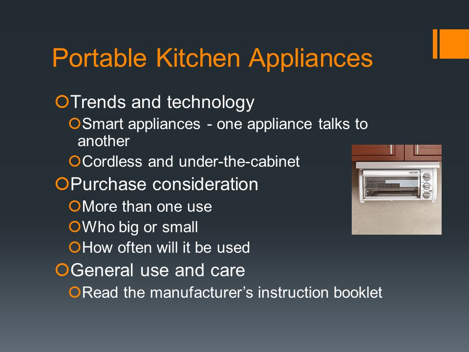 Portable Kitchen Appliances  Trends and technology  Smart appliances - one appliance talks to another  Cordless and under-the-cabinet  Purchase consideration  More than one use  Who big or small  How often will it be used  General use and care  Read the manufacturer's instruction booklet