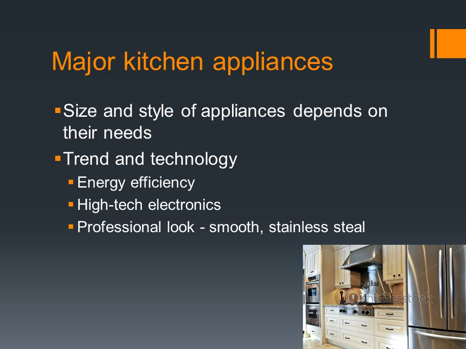 Major kitchen appliances  Size and style of appliances depends on their needs  Trend and technology  Energy efficiency  High-tech electronics  Professional look - smooth, stainless steal