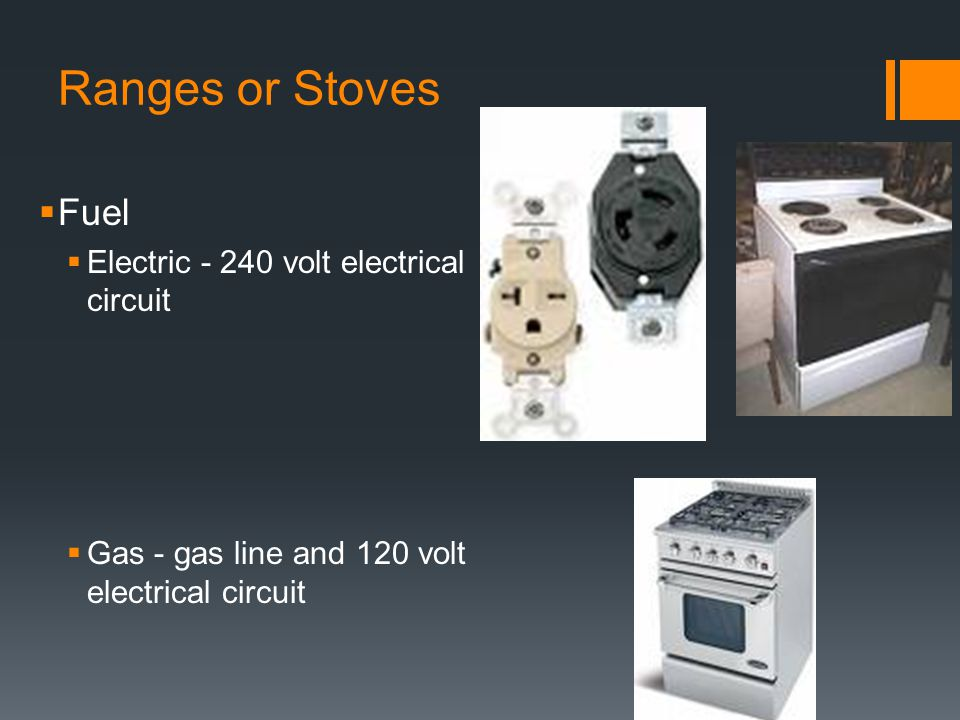 Ranges or Stoves  Fuel  Electric volt electrical circuit  Gas - gas line and 120 volt electrical circuit