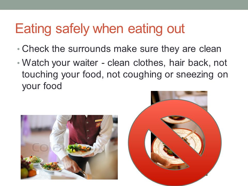 Eating safely when eating out Check the surrounds make sure they are clean Watch your waiter - clean clothes, hair back, not touching your food, not c