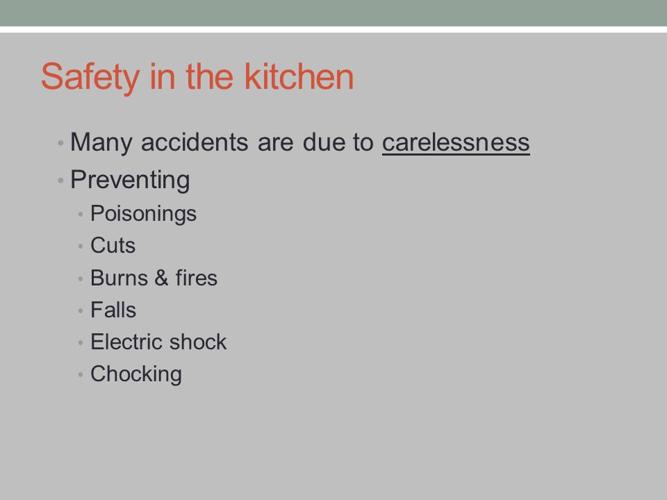 Safety in the kitchen Many accidents are due to carelessness Preventing Poisonings Cuts Burns & fires Falls Electric shock Chocking