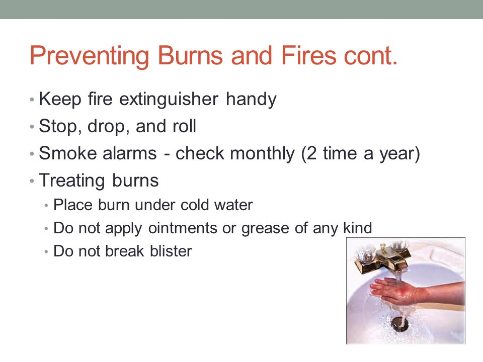 Preventing Burns and Fires cont. Keep fire extinguisher handy Stop, drop, and roll Smoke alarms - check monthly (2 time a year) Treating burns Place b