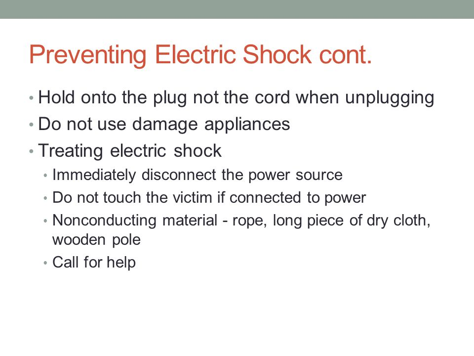 Preventing Electric Shock cont. Hold onto the plug not the cord when unplugging Do not use damage appliances Treating electric shock Immediately disco
