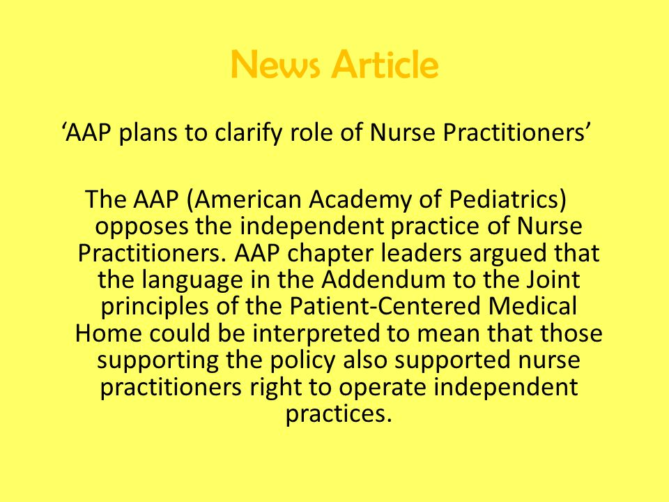 'AAP plans to clarify role of Nurse Practitioners' The AAP (American Academy of Pediatrics) opposes the independent practice of Nurse Practitioners.