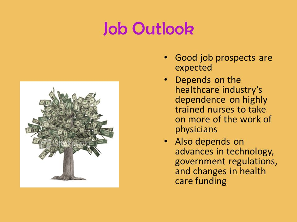 Good job prospects are expected Depends on the healthcare industry's dependence on highly trained nurses to take on more of the work of physicians Also depends on advances in technology, government regulations, and changes in health care funding Job Outlook