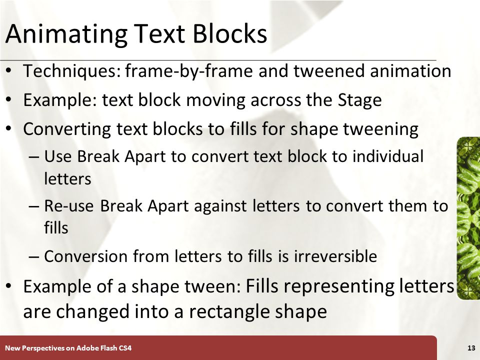 XP Animating Text Blocks Techniques: frame-by-frame and tweened animation Example: text block moving across the Stage Converting text blocks to fills for shape tweening – Use Break Apart to convert text block to individual letters – Re-use Break Apart against letters to convert them to fills – Conversion from letters to fills is irreversible Example of a shape tween: Fills representing letters are changed into a rectangle shape New Perspectives on Adobe Flash CS413