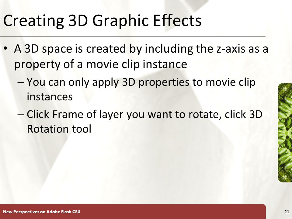 XP Creating 3D Graphic Effects A 3D space is created by including the z-axis as a property of a movie clip instance – You can only apply 3D properties to movie clip instances – Click Frame of layer you want to rotate, click 3D Rotation tool New Perspectives on Adobe Flash CS421