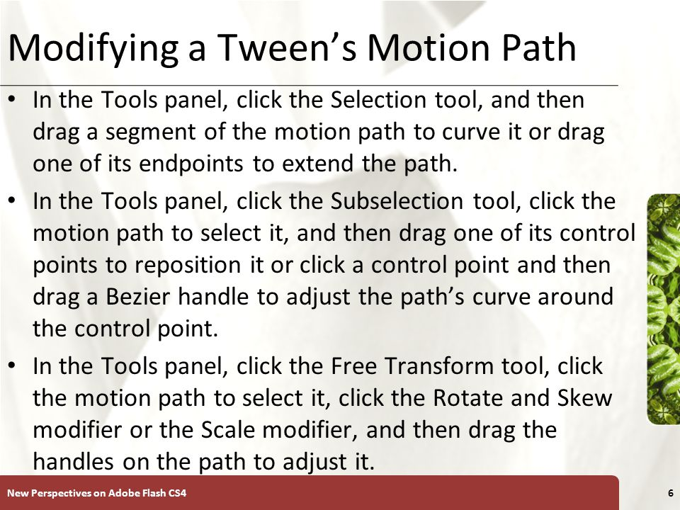 XP Modifying a Tween's Motion Path In the Tools panel, click the Selection tool, and then drag a segment of the motion path to curve it or drag one of its endpoints to extend the path.