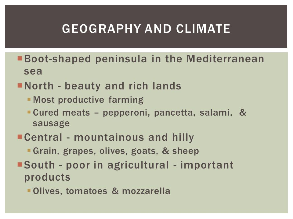GEOGRAPHY AND CLIMATE  Boot-shaped peninsula in the Mediterranean sea  North - beauty and rich lands  Most productive farming  Cured meats – peppe