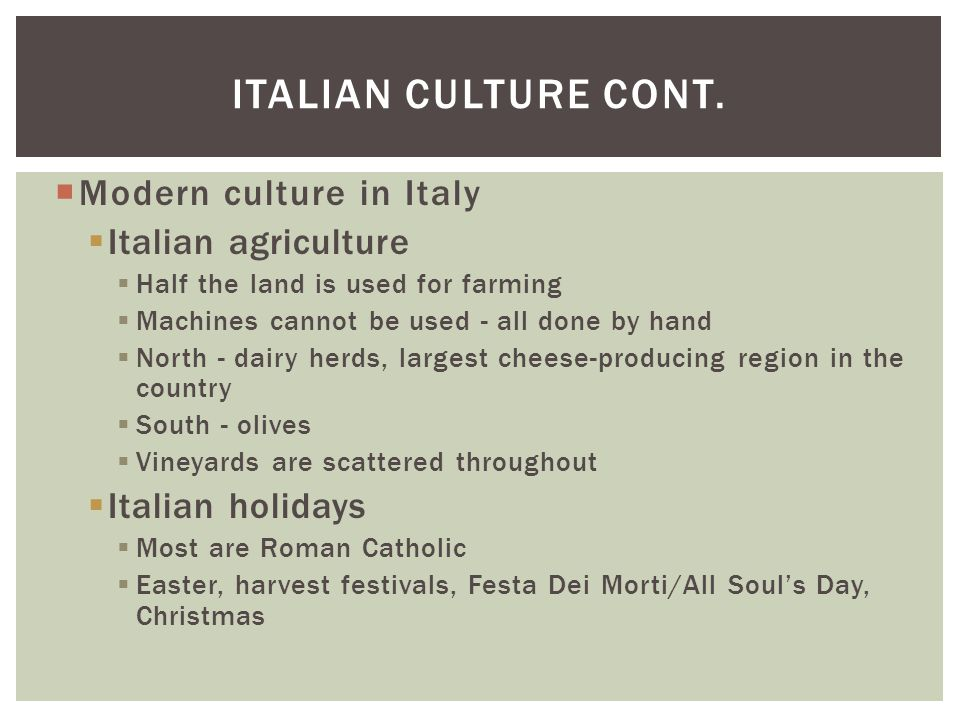 ITALIAN CULTURE CONT.  Modern culture in Italy  Italian agriculture  Half the land is used for farming  Machines cannot be used - all done by hand