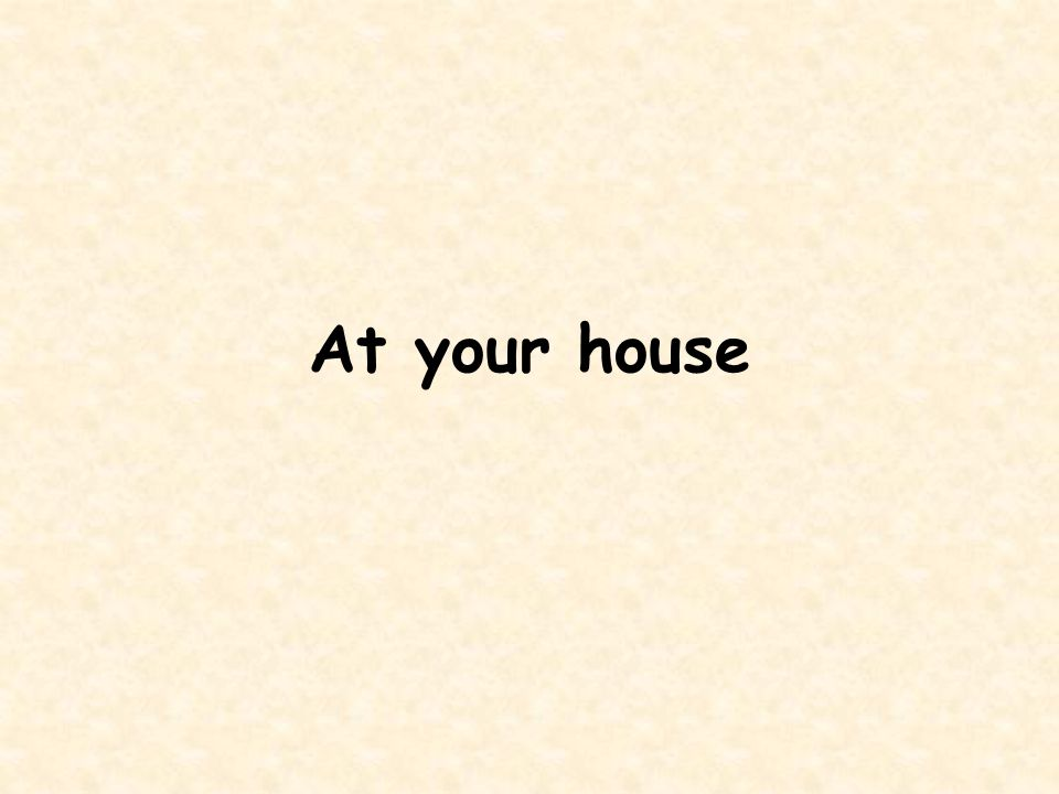 At your house