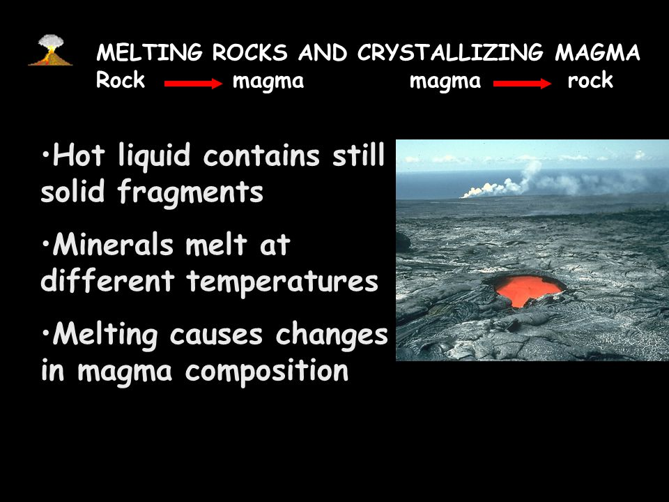 MELTING ROCKS AND CRYSTALLIZING MAGMA Rock magma magma rock When rocks melt, bonds broken. Crystalline solid no longer exists.
