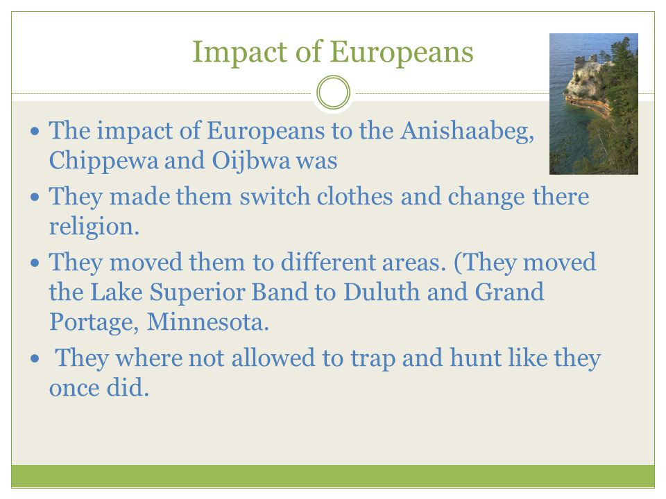 Impact of Europeans The impact of Europeans to the Anishaabeg, Chippewa and Oijbwa was They made them switch clothes and change there religion.