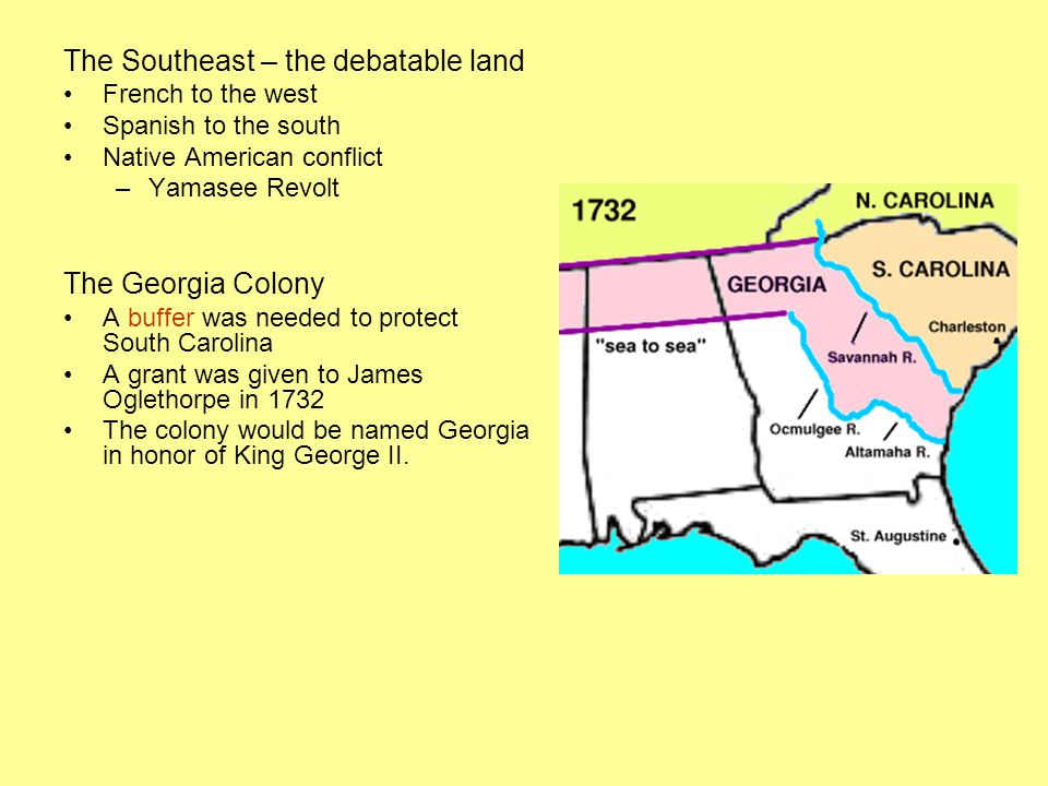 The Southeast – the debatable land French to the west Spanish to the south Native American conflict –Yamasee Revolt The Georgia Colony A buffer was needed to protect South Carolina A grant was given to James Oglethorpe in 1732 The colony would be named Georgia in honor of King George II.
