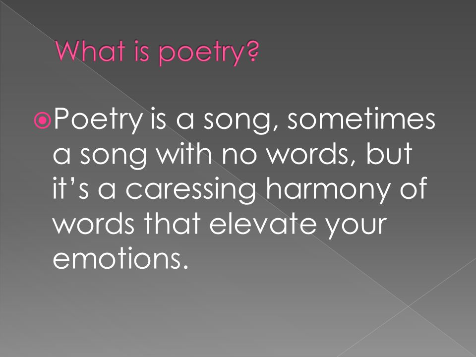  Poetry is a song, sometimes a song with no words, but it's a caressing harmony of words that elevate your emotions.