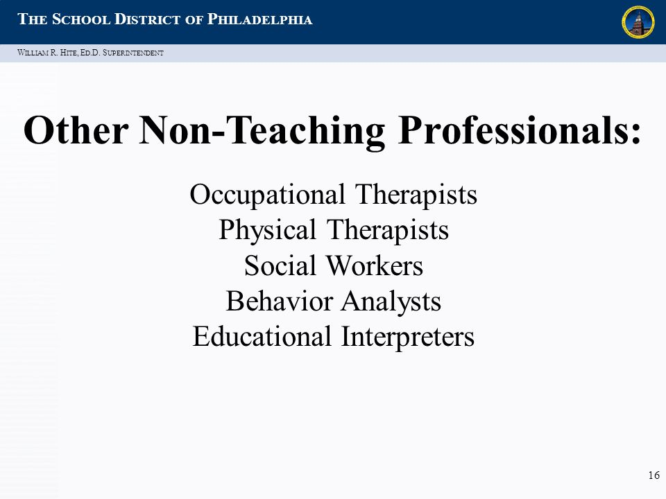 W ILLIAM R. H ITE, E D.D. S UPERINTENDENT T HE S CHOOL D ISTRICT OF P HILADELPHIA 16 Other Non-Teaching Professionals: Occupational Therapists Physica