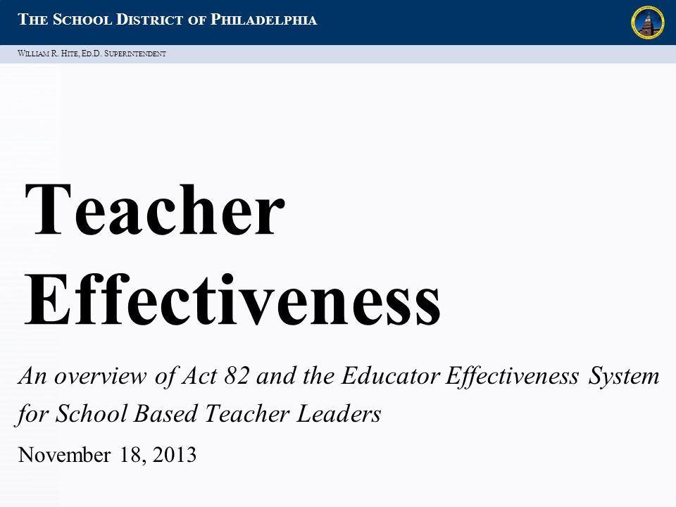 W ILLIAM R. H ITE, E D.D. S UPERINTENDENT T HE S CHOOL D ISTRICT OF P HILADELPHIA Teacher Effectiveness An overview of Act 82 and the Educator Effecti