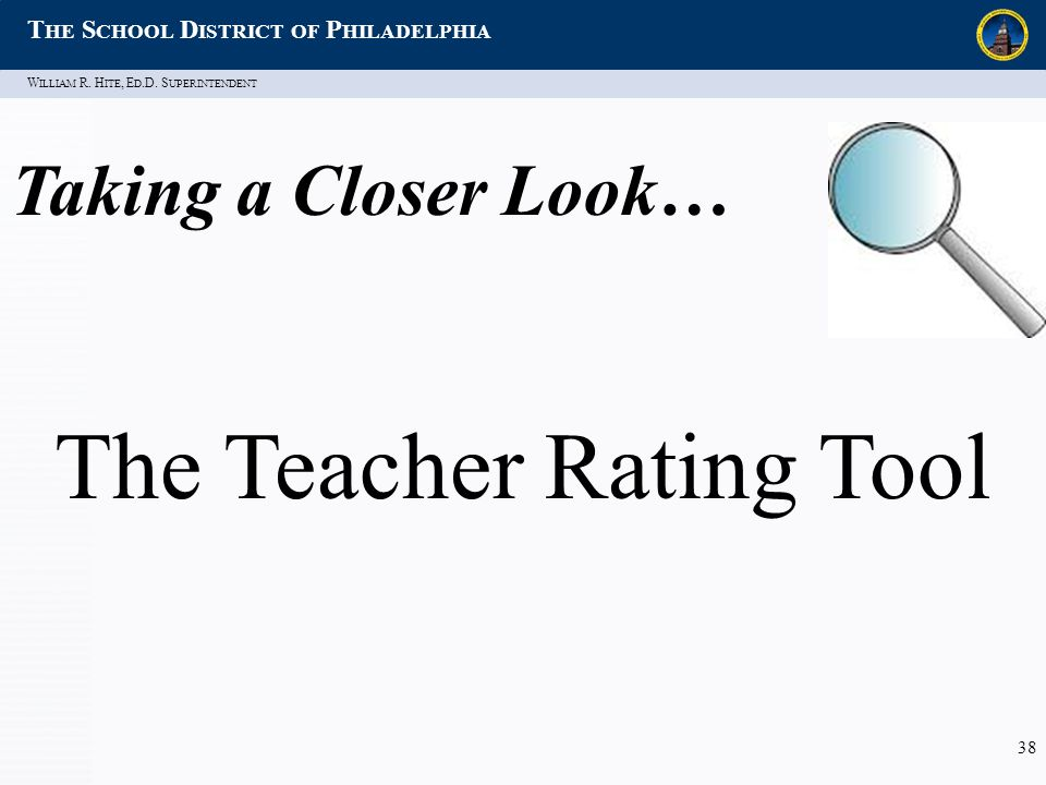 W ILLIAM R. H ITE, E D.D. S UPERINTENDENT T HE S CHOOL D ISTRICT OF P HILADELPHIA 38 Taking a Closer Look… The Teacher Rating Tool