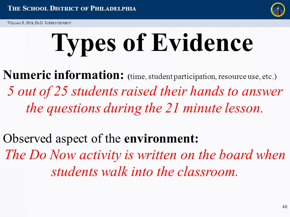 W ILLIAM R. H ITE, E D.D. S UPERINTENDENT T HE S CHOOL D ISTRICT OF P HILADELPHIA 46 Types of Evidence Numeric information: (time, student participati