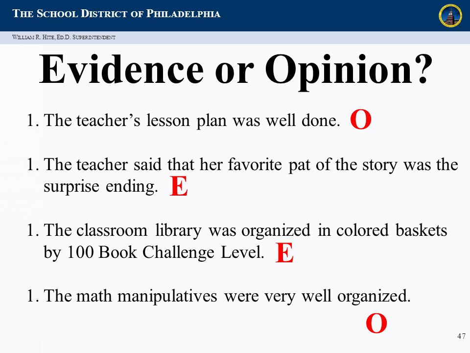 W ILLIAM R. H ITE, E D.D. S UPERINTENDENT T HE S CHOOL D ISTRICT OF P HILADELPHIA 47 Evidence or Opinion? 1.The teacher's lesson plan was well done. 1