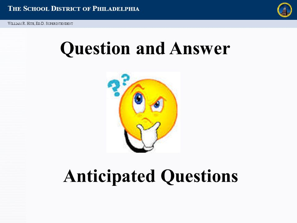 W ILLIAM R. H ITE, E D.D. S UPERINTENDENT T HE S CHOOL D ISTRICT OF P HILADELPHIA Anticipated Questions Question and Answer