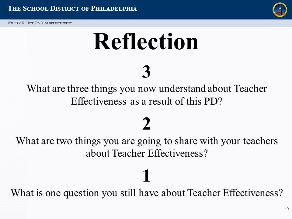 W ILLIAM R. H ITE, E D.D. S UPERINTENDENT T HE S CHOOL D ISTRICT OF P HILADELPHIA 55 Reflection 3 What are three things you now understand about Teach