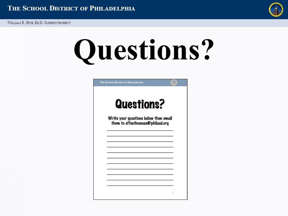 W ILLIAM R. H ITE, E D.D. S UPERINTENDENT T HE S CHOOL D ISTRICT OF P HILADELPHIA Questions?