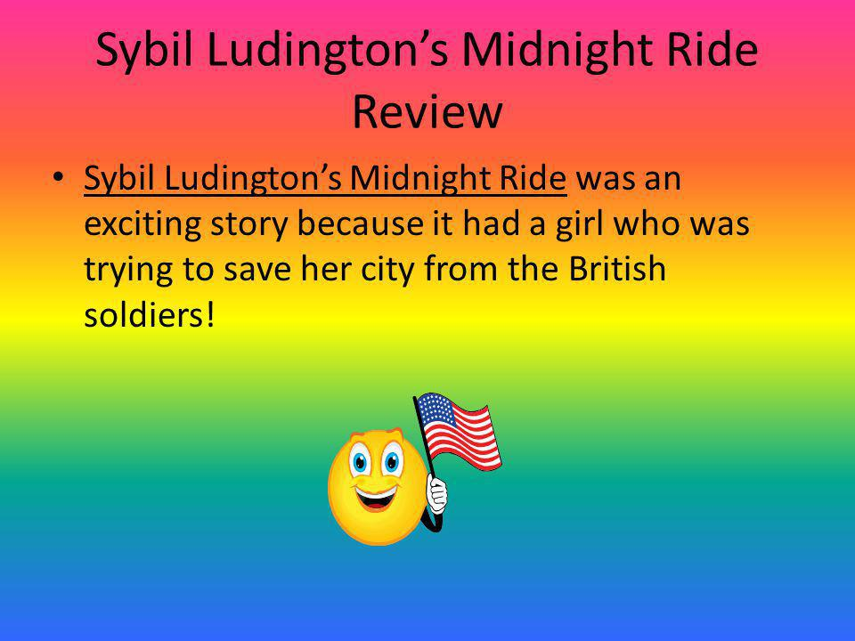 Sybil Ludington's Midnight Ride Review Sybil Ludington's Midnight Ride was an exciting story because it had a girl who was trying to save her city from the British soldiers!