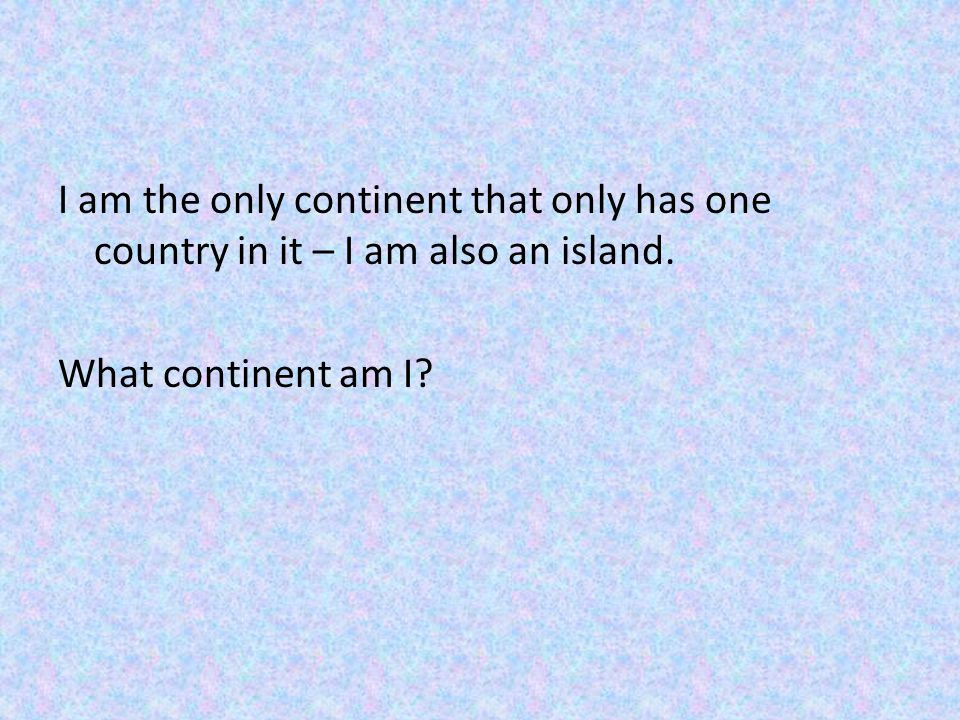 I am the only continent that only has one country in it – I am also an island. What continent am I?
