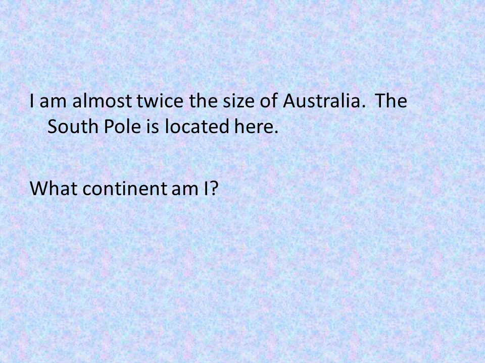 I am almost twice the size of Australia. The South Pole is located here. What continent am I?