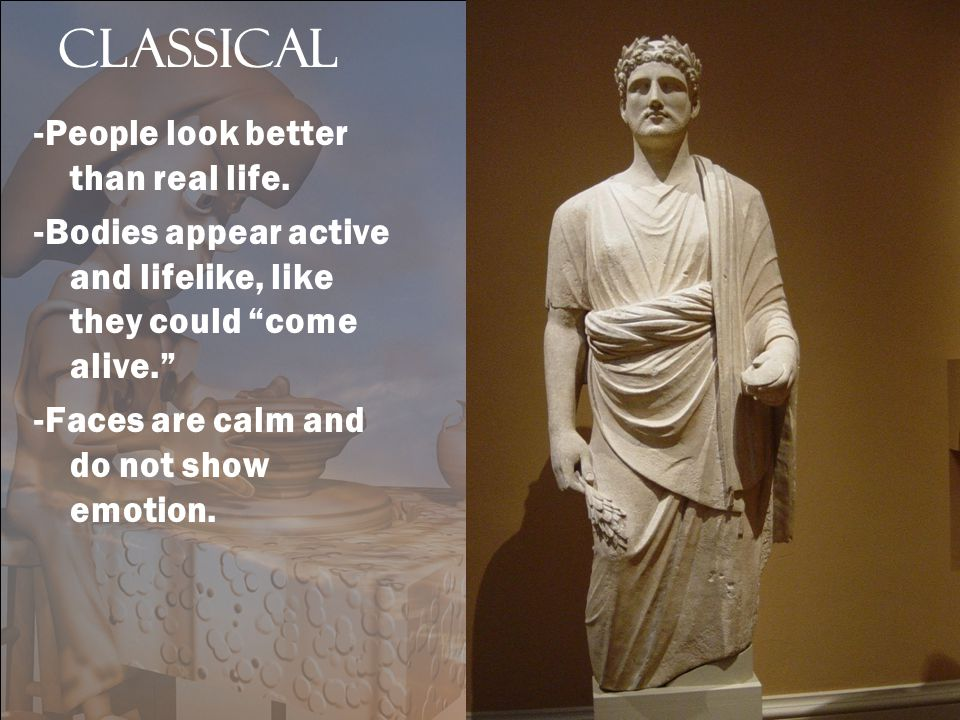 "Classical -People look better than real life. -Bodies appear active and lifelike, like they could ""come alive."" -Faces are calm and do not show emotio"