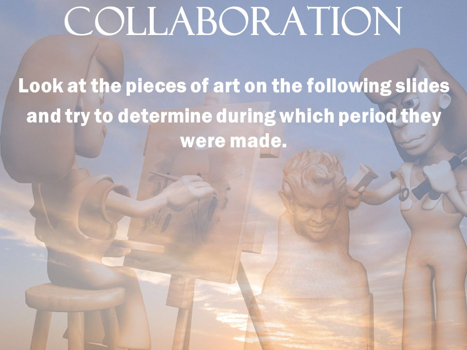 Collaboration Look at the pieces of art on the following slides and try to determine during which period they were made.