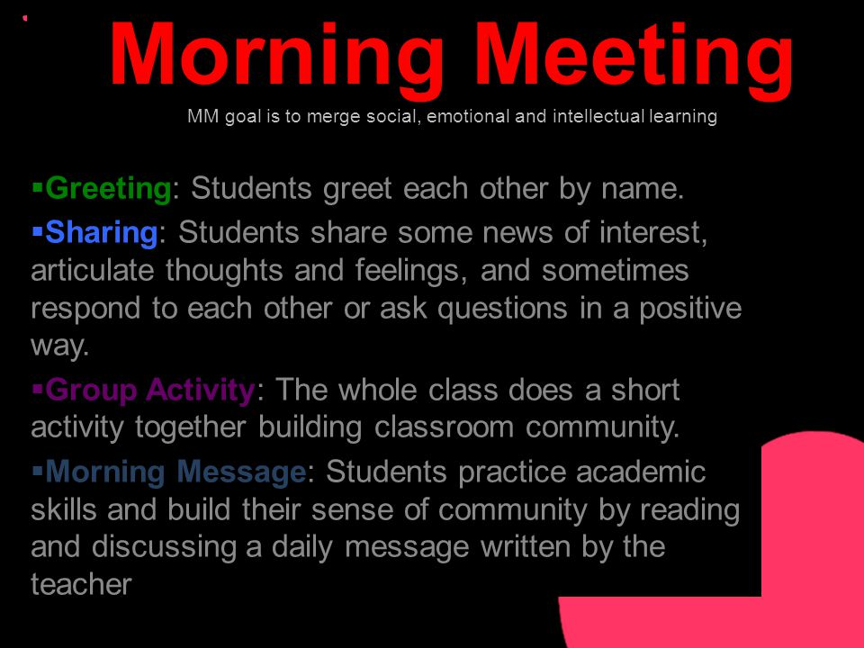 Morning Meeting MM goal is to merge social, emotional and intellectual learning  Greeting: Students greet each other by name.
