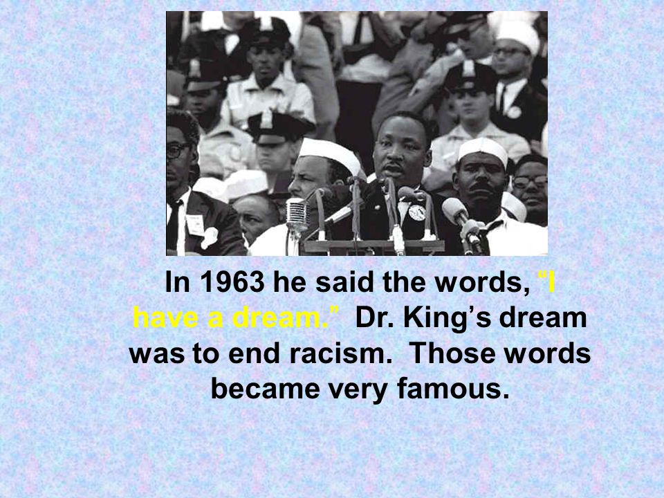 "In 1963 he said the words, ""I have a dream."" Dr. King's dream was to end racism. Those words became very famous."