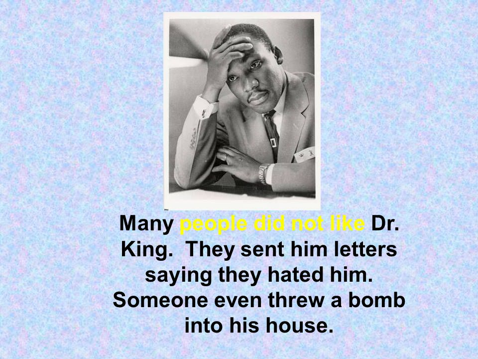 Many people did not like Dr. King. They sent him letters saying they hated him. Someone even threw a bomb into his house.