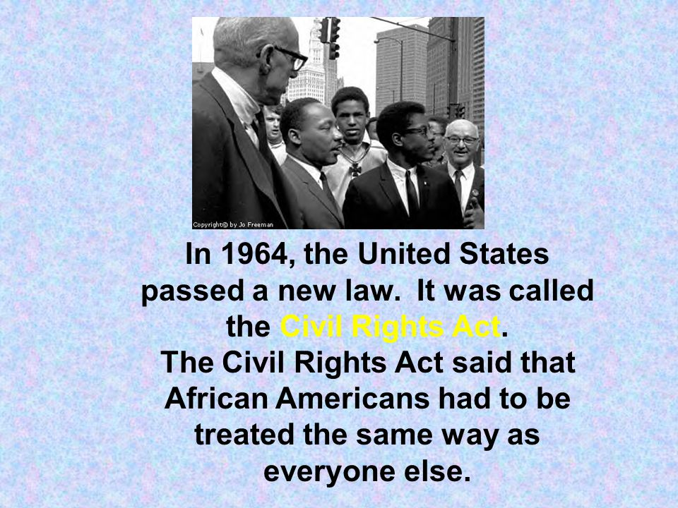 In 1964, the United States passed a new law. It was called the Civil Rights Act. The Civil Rights Act said that African Americans had to be treated th