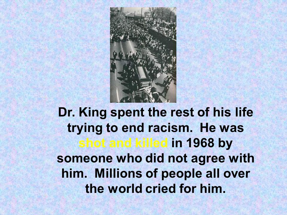 Dr. King spent the rest of his life trying to end racism. He was shot and killed in 1968 by someone who did not agree with him. Millions of people all