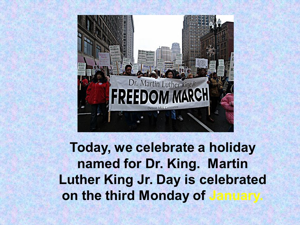 Today, we celebrate a holiday named for Dr. King. Martin Luther King Jr. Day is celebrated on the third Monday of January.