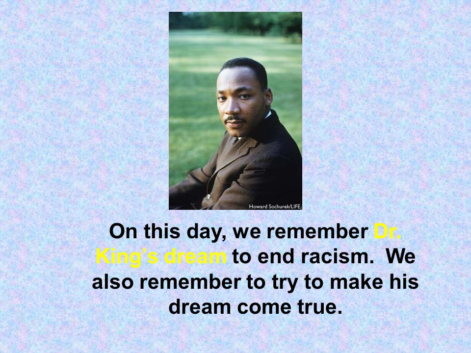 On this day, we remember Dr. King's dream to end racism. We also remember to try to make his dream come true.