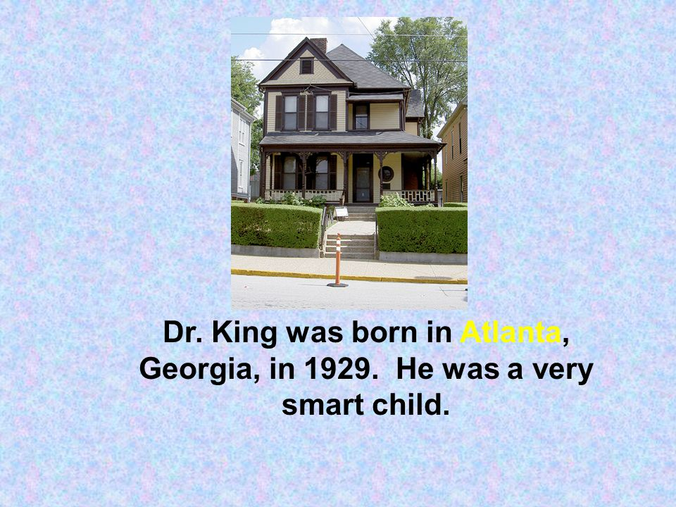 Dr. King was born in Atlanta, Georgia, in 1929. He was a very smart child.