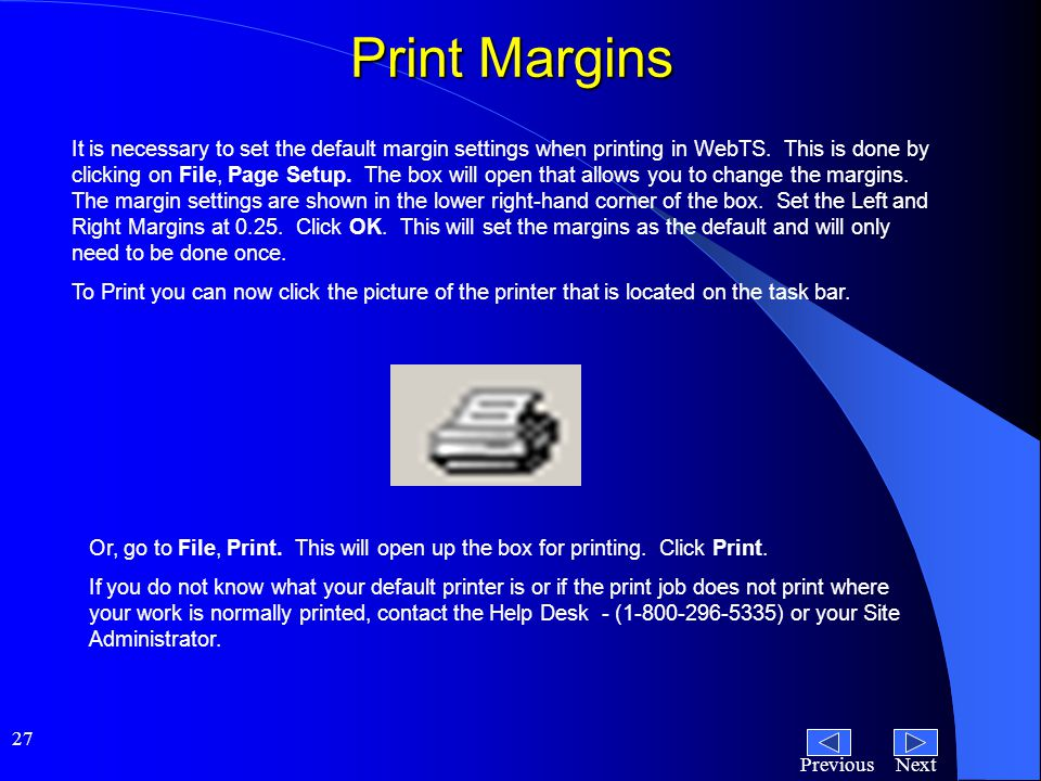 NextPrevious 27 Print Margins It is necessary to set the default margin settings when printing in WebTS.