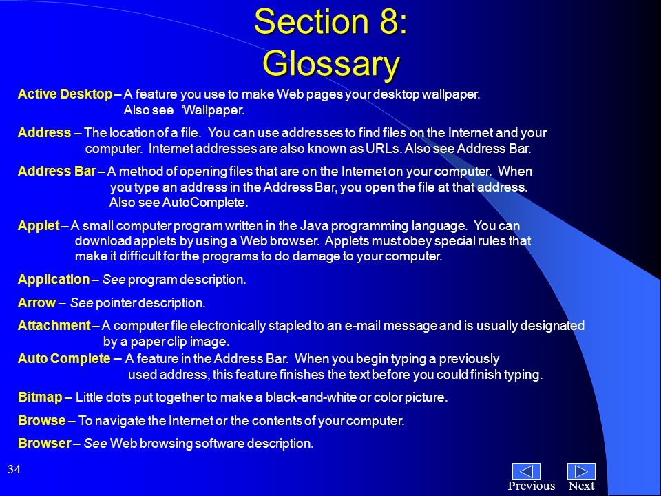 NextPrevious 34 Section 8: Glossary Active Desktop – A feature you use to make Web pages your desktop wallpaper.