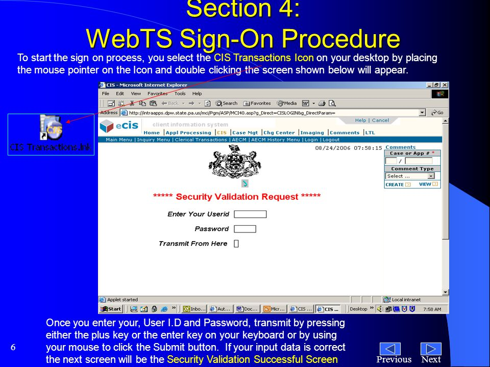 NextPrevious 6 Section 4: WebTS Sign-On Procedure To start the sign on process, you select the CIS Transactions Icon on your desktop by placing the mouse pointer on the Icon and double clicking the screen shown below will appear.