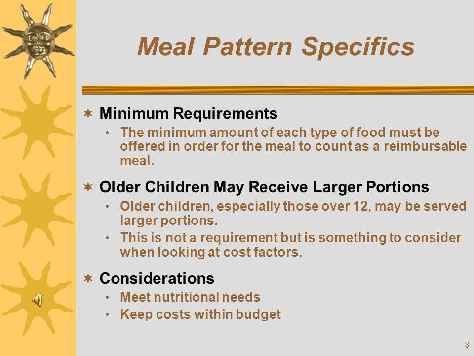 9 Meal Pattern Alternatives  Options: (Must be requested in advance) SBP/NSLP meal patterns (May be used by schools only) Smaller portions for young children (CACFP meal pattern)  MUST Forward Formal Request in Writing If a school is requesting to use the SBP/NSLP or CACFP meal pattern This is done on the site application or FNP system.
