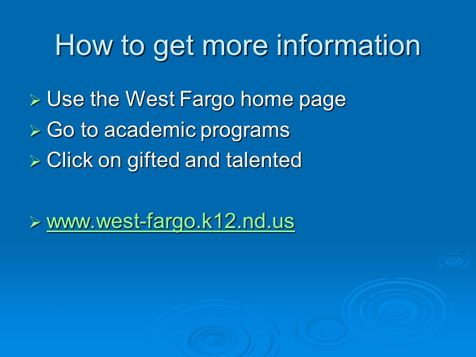 How to get more information  Use the West Fargo home page  Go to academic programs  Click on gifted and talented  www.west-fargo.k12.nd.us www.west-fargo.k12.nd.us