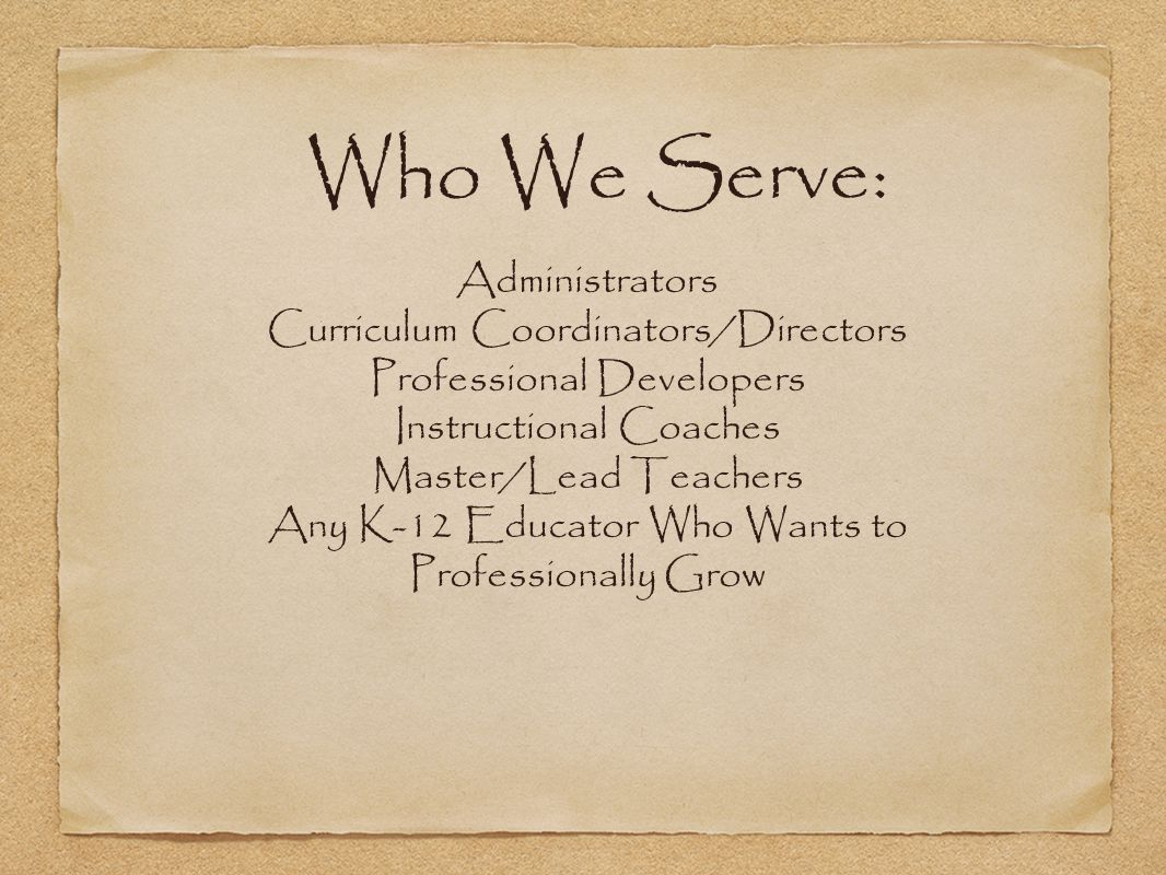 Who We Serve: Administrators Curriculum Coordinators/Directors Professional Developers Instructional Coaches Master/Lead Teachers Any K-12 Educator Wh