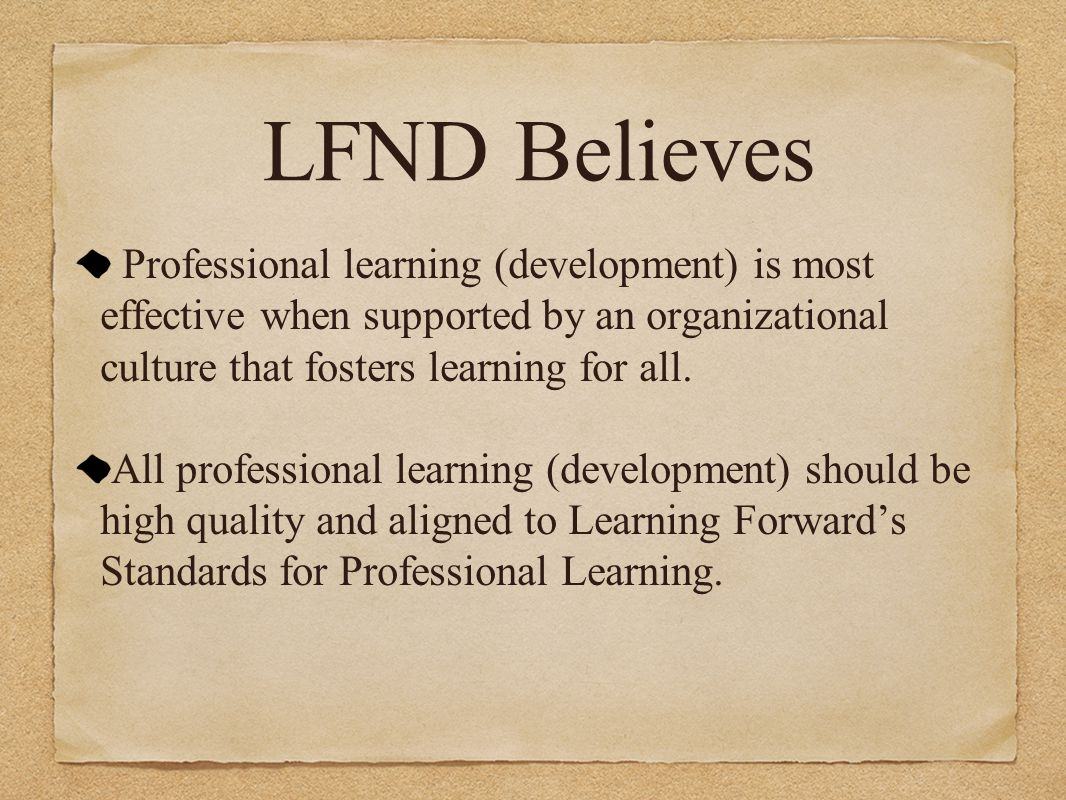 LFND Believes Professional learning (development) is most effective when supported by an organizational culture that fosters learning for all. All pro