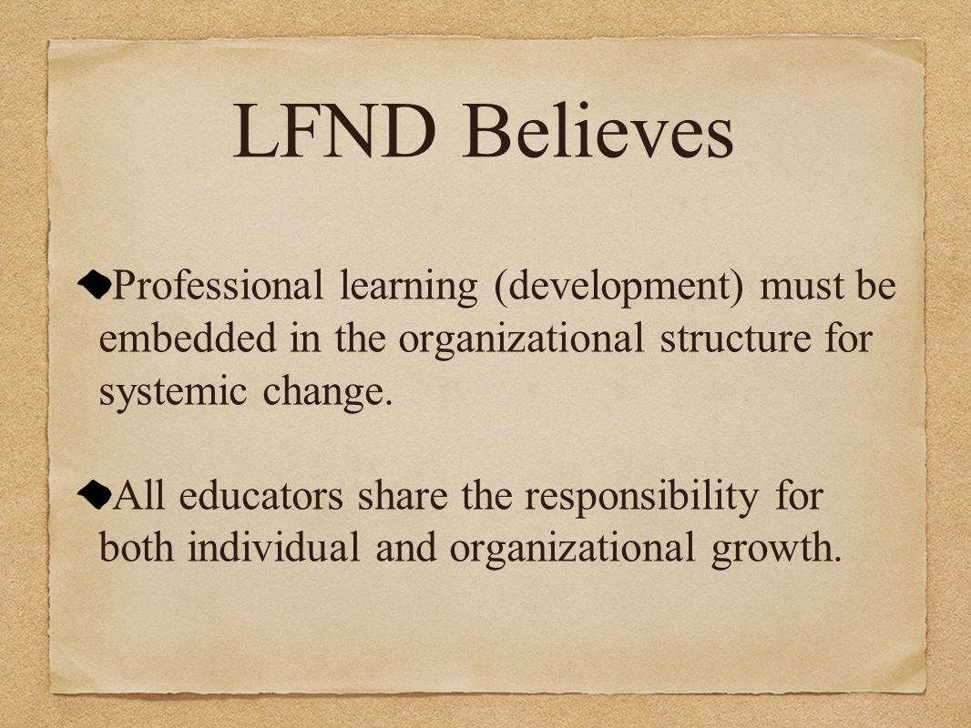 LFND Believes Professional learning (development) must be embedded in the organizational structure for systemic change. All educators share the respon