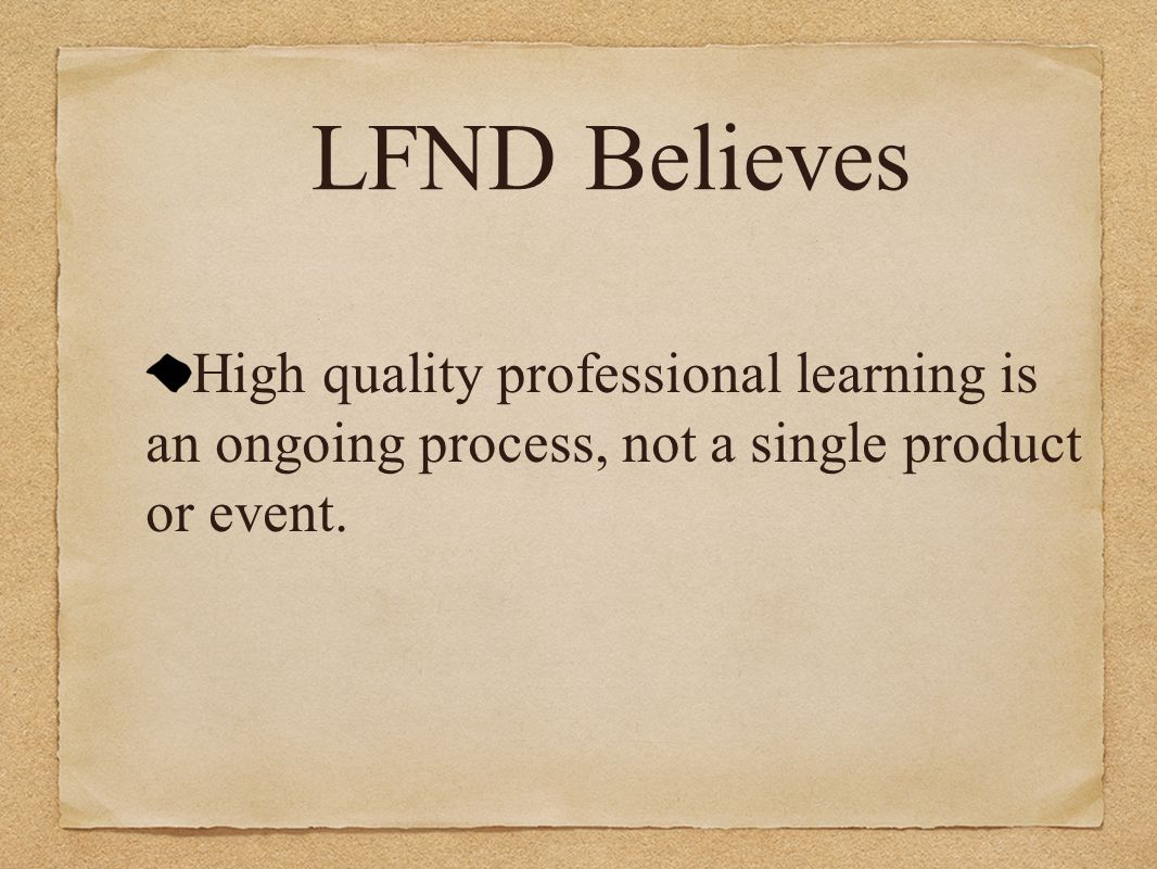 LFND Believes High quality professional learning is an ongoing process, not a single product or event.